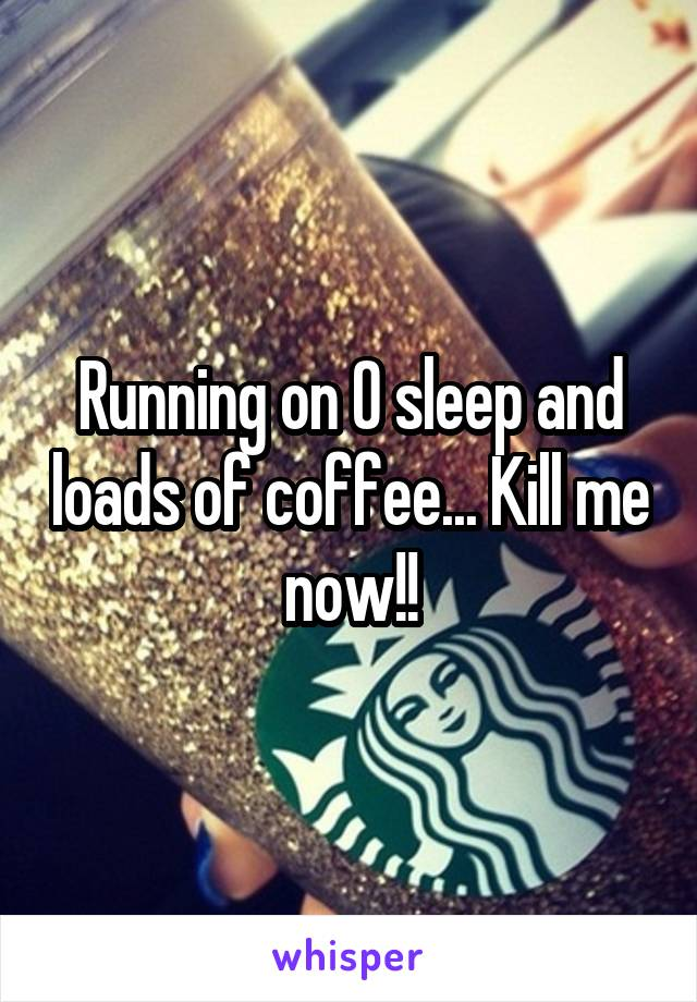 Running on 0 sleep and loads of coffee... Kill me now!!