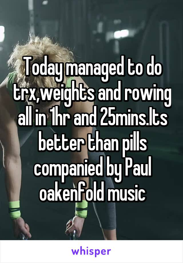 Today managed to do trx,weights and rowing all in 1hr and 25mins.Its better than pills companied by Paul oakenfold music