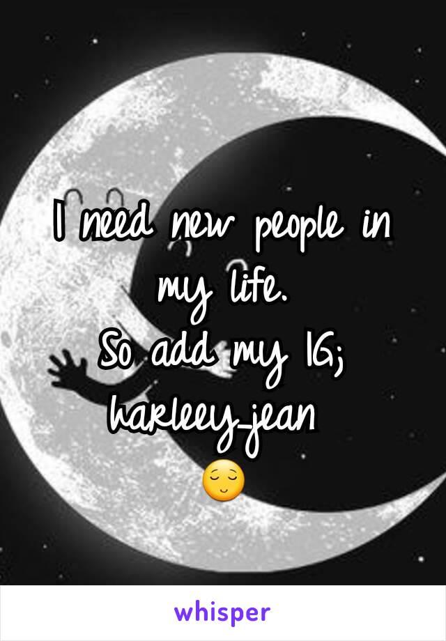 I need new people in my life. So add my IG; harleey_jean  😌