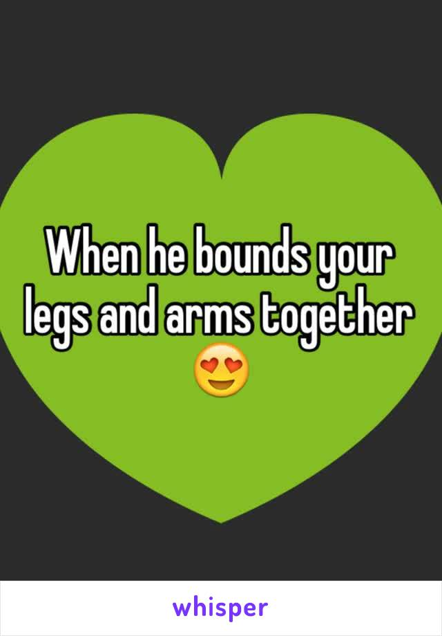 When he bounds your legs and arms together 😍