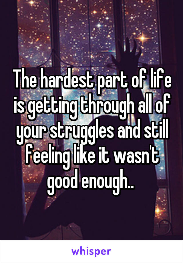 The hardest part of life is getting through all of your struggles and still feeling like it wasn't good enough..