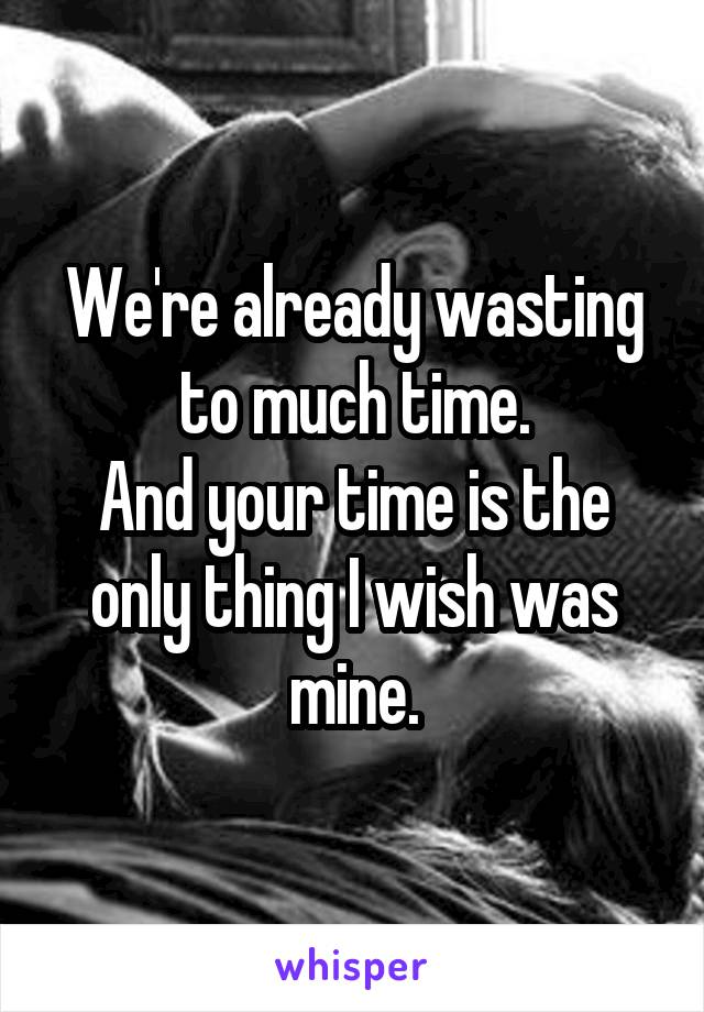 We're already wasting to much time. And your time is the only thing I wish was mine.