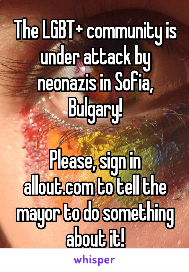 The LGBT+ community is under attack by neonazis in Sofia, Bulgary!  Please, sign in allout.com to tell the mayor to do something about it!
