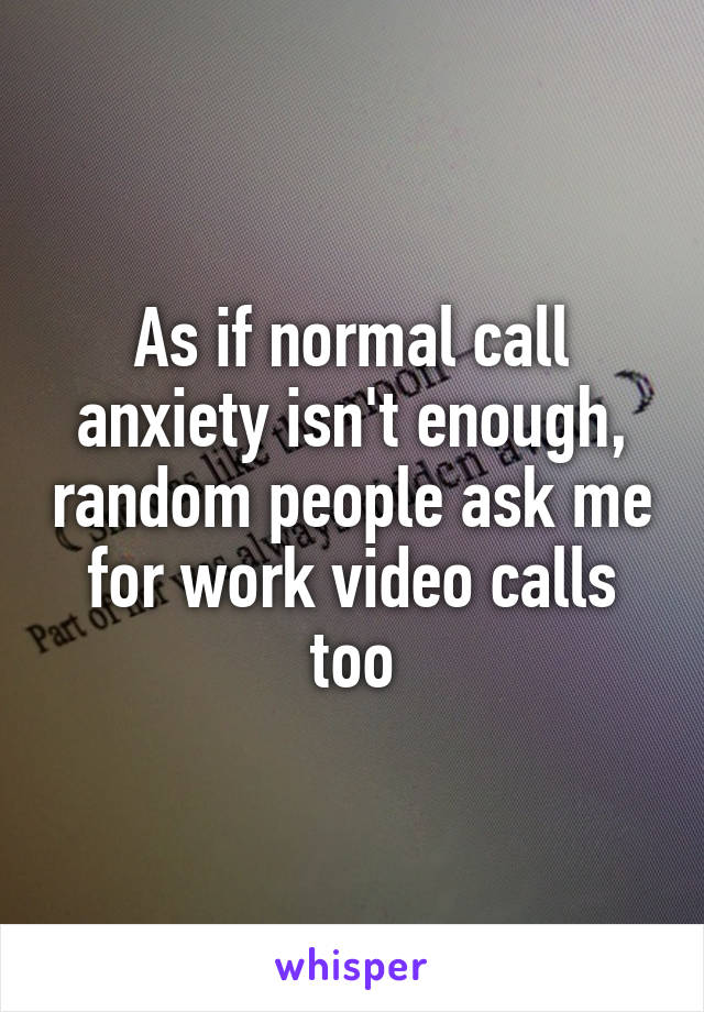As if normal call anxiety isn't enough, random people ask me for work video calls too