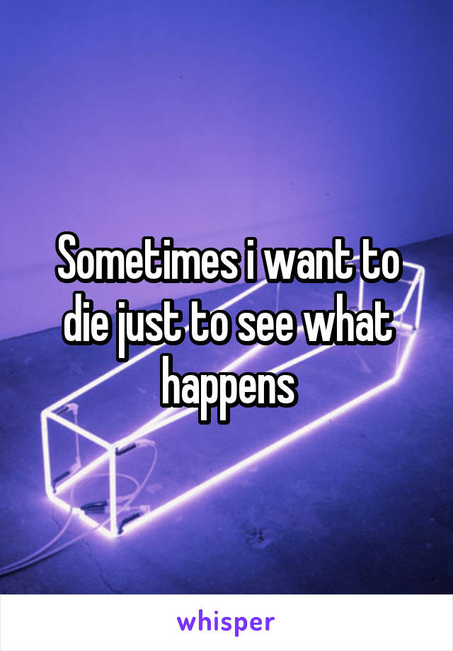 Sometimes i want to die just to see what happens