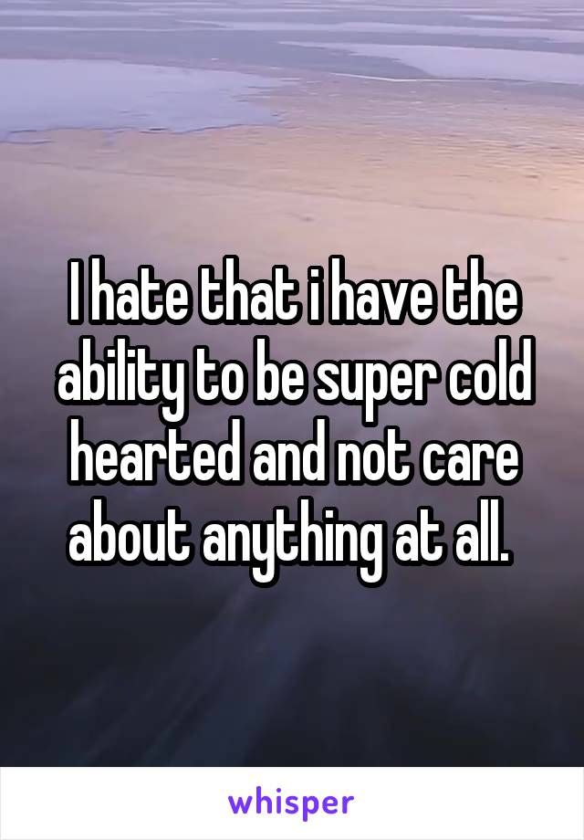 I hate that i have the ability to be super cold hearted and not care about anything at all.