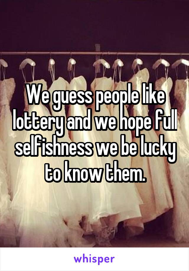 We guess people like lottery and we hope full selfishness we be lucky to know them.