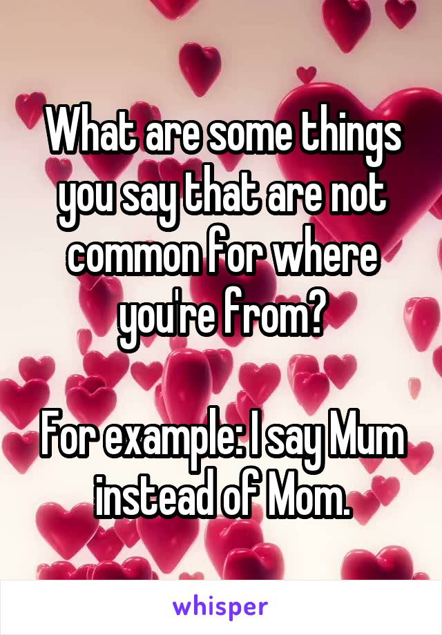 What are some things you say that are not common for where you're from?  For example: I say Mum instead of Mom.