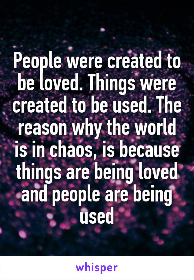 People were created to be loved. Things were created to be used. The reason why the world is in chaos, is because things are being loved and people are being used