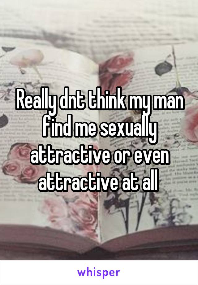 Really dnt think my man find me sexually attractive or even attractive at all