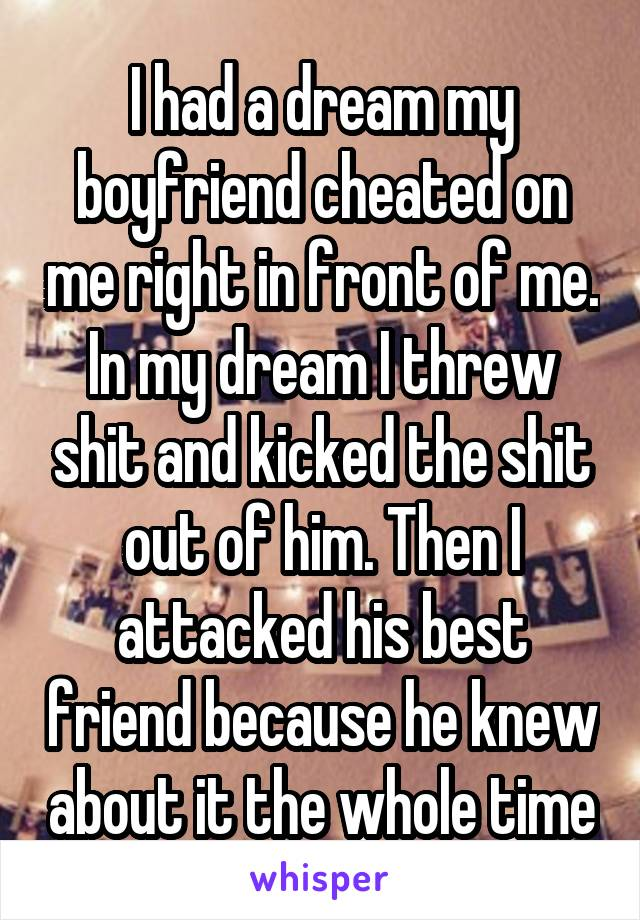 I had a dream my boyfriend cheated on me right in front of me. In my dream I threw shit and kicked the shit out of him. Then I attacked his best friend because he knew about it the whole time