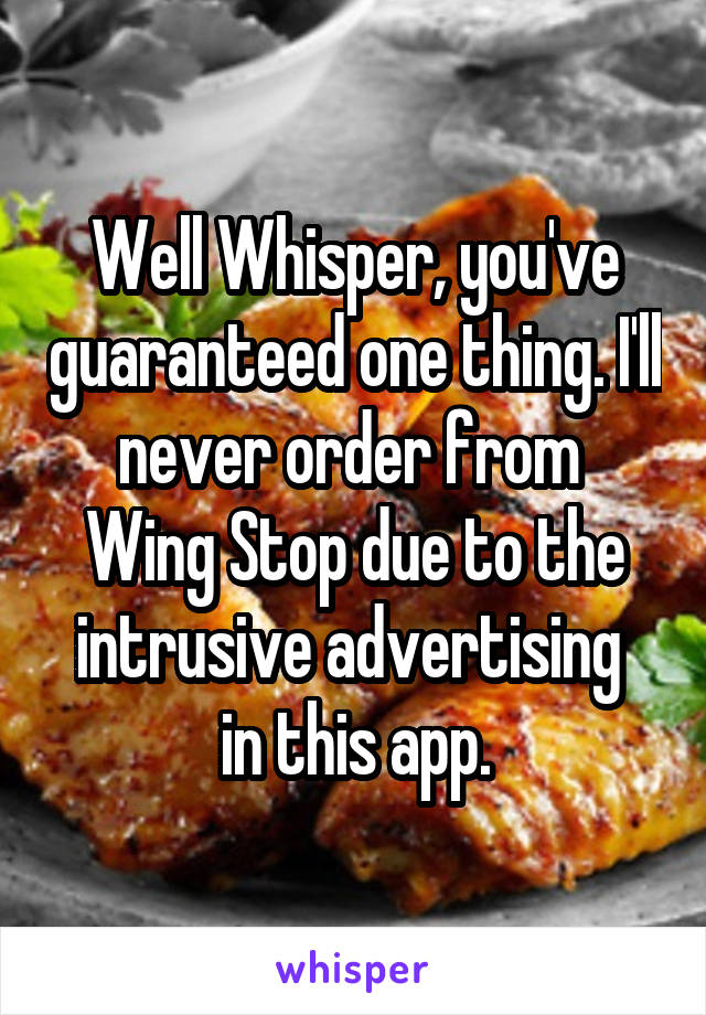 Well Whisper, you've guaranteed one thing. I'll never order from  Wing Stop due to the intrusive advertising  in this app.