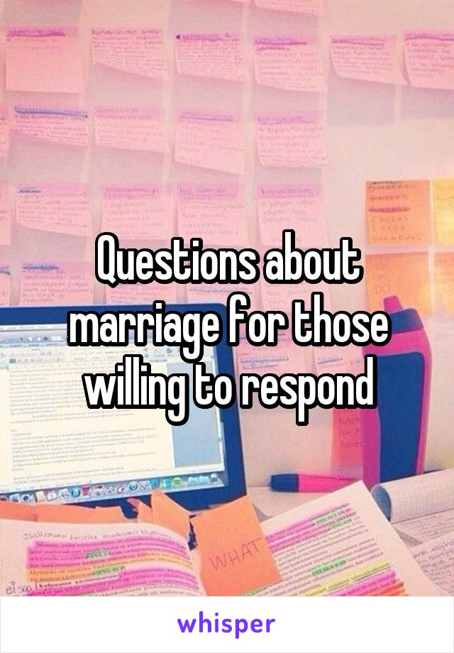 Questions about marriage for those willing to respond