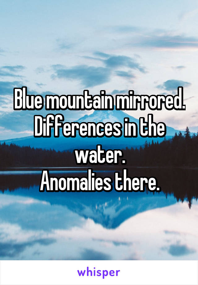 Blue mountain mirrored. Differences in the water. Anomalies there.