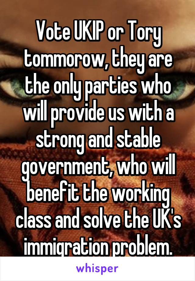 Vote UKIP or Tory tommorow, they are the only parties who will provide us with a strong and stable government, who will benefit the working class and solve the UK's immigration problem.