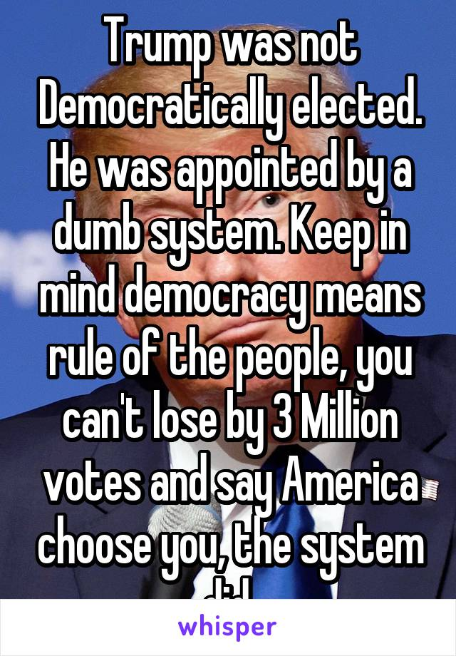 Trump was not Democratically elected. He was appointed by a dumb system. Keep in mind democracy means rule of the people, you can't lose by 3 Million votes and say America choose you, the system did.
