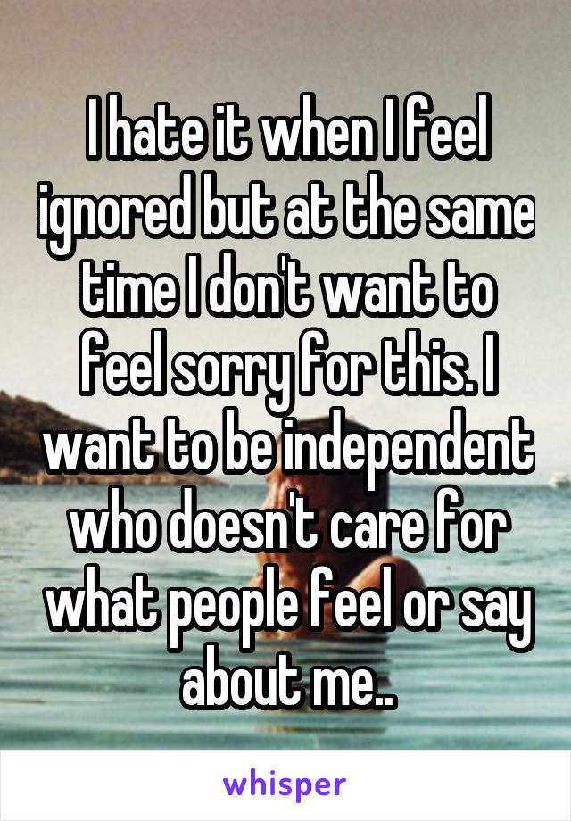 I hate it when I feel ignored but at the same time I don't want to feel sorry for this. I want to be independent who doesn't care for what people feel or say about me..