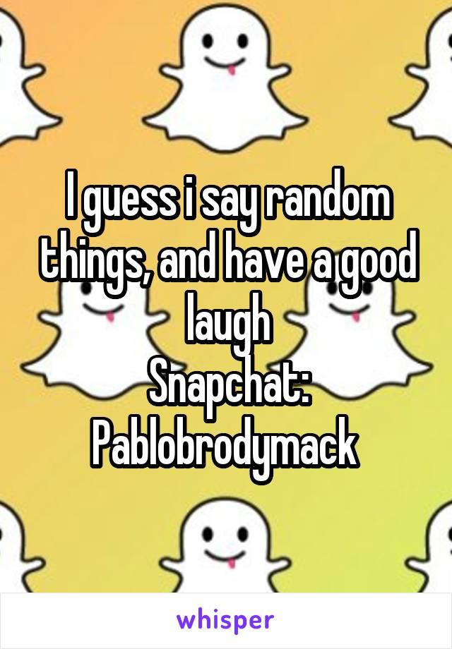 I guess i say random things, and have a good laugh Snapchat: Pablobrodymack