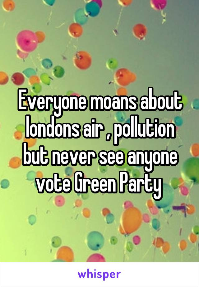 Everyone moans about londons air , pollution but never see anyone vote Green Party