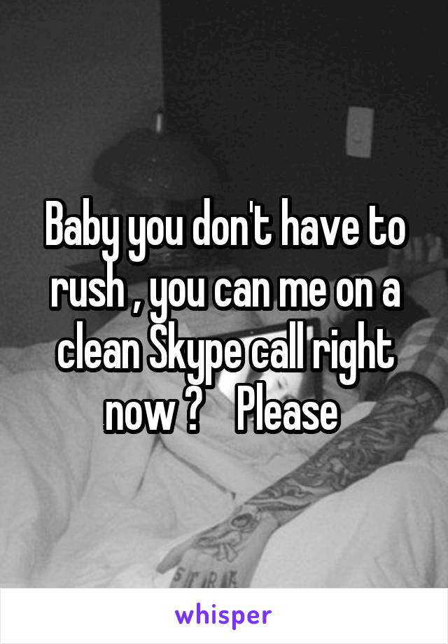 Baby you don't have to rush , you can me on a clean Skype call right now ?    Please