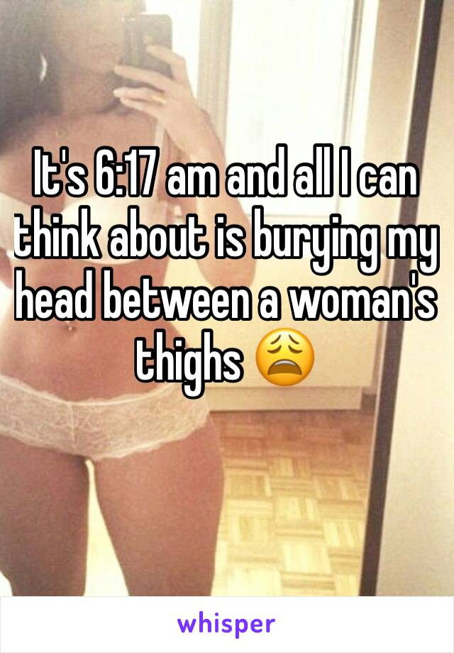 It's 6:17 am and all I can think about is burying my head between a woman's thighs 😩