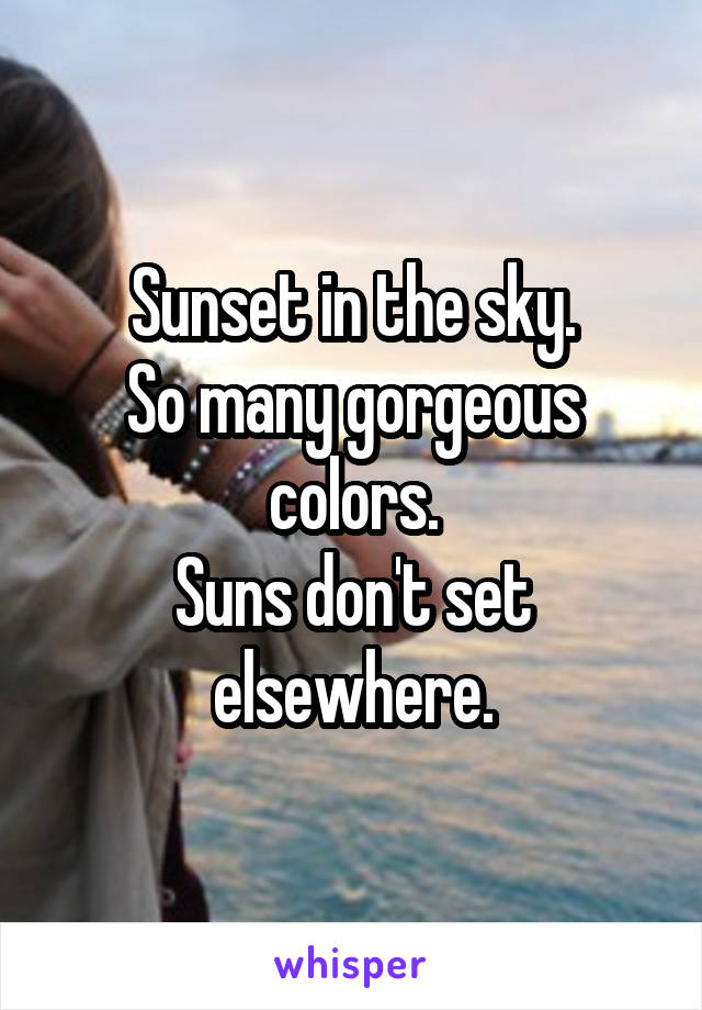 Sunset in the sky. So many gorgeous colors. Suns don't set elsewhere.