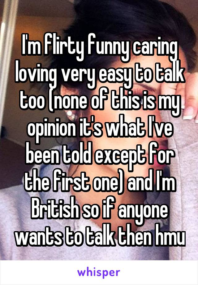 I'm flirty funny caring loving very easy to talk too (none of this is my opinion it's what I've been told except for the first one) and I'm British so if anyone wants to talk then hmu