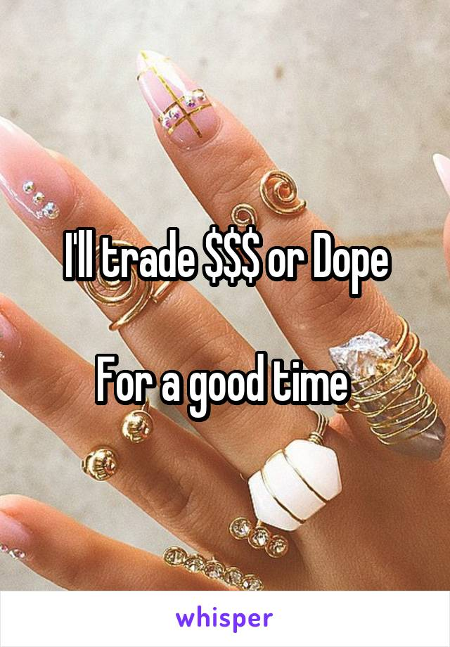 I'll trade $$$ or Dope  For a good time