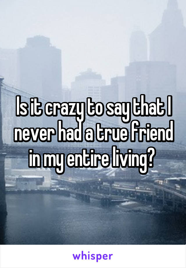 Is it crazy to say that I never had a true friend in my entire living?