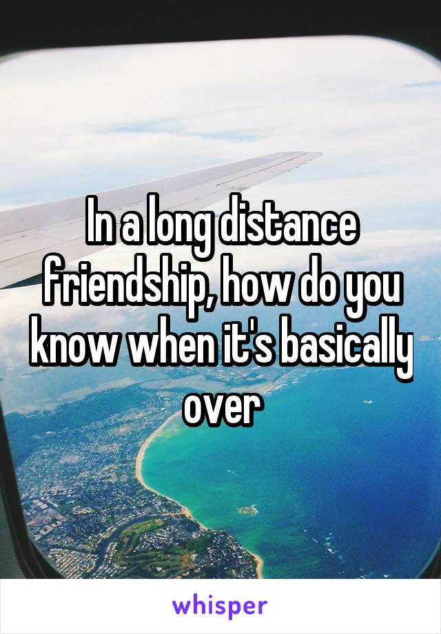 In a long distance friendship, how do you know when it's basically over