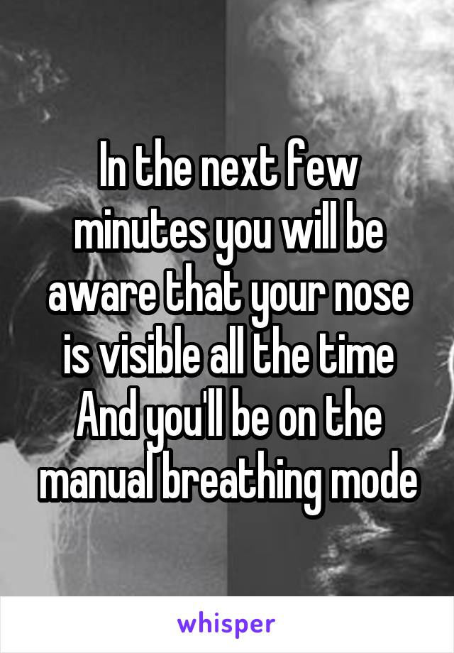 In the next few minutes you will be aware that your nose is visible all the time And you'll be on the manual breathing mode