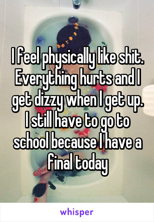 I feel physically like shit. Everything hurts and I get dizzy when I get up. I still have to go to school because I have a final today