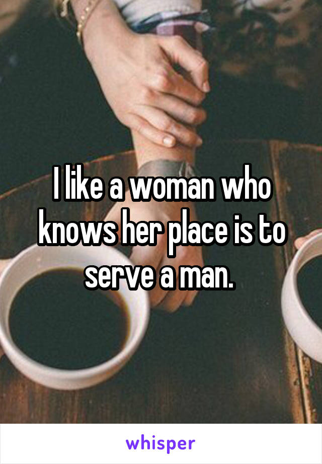 I like a woman who knows her place is to serve a man.