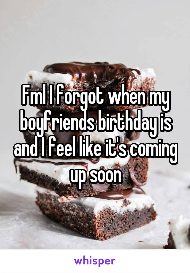 Fml I forgot when my boyfriends birthday is and I feel like it's coming up soon