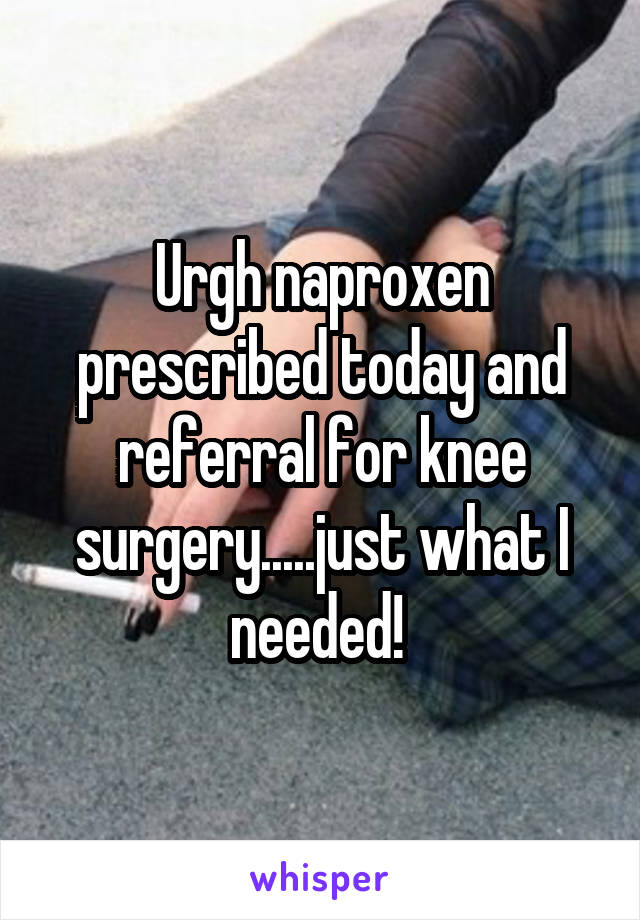 Urgh naproxen prescribed today and referral for knee surgery.....just what I needed!