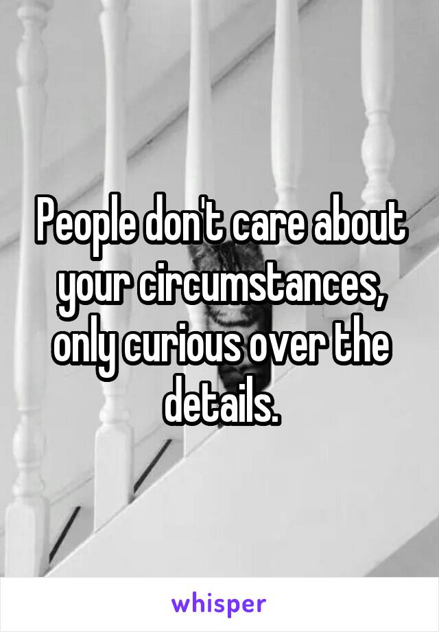 People don't care about your circumstances, only curious over the details.