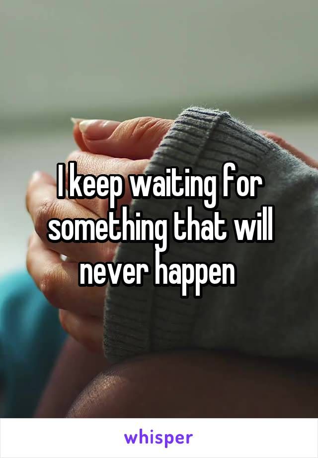 I keep waiting for something that will never happen