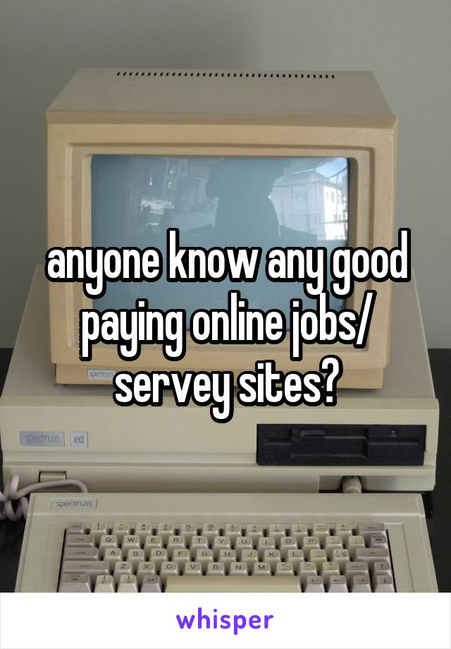 anyone know any good paying online jobs/ servey sites?