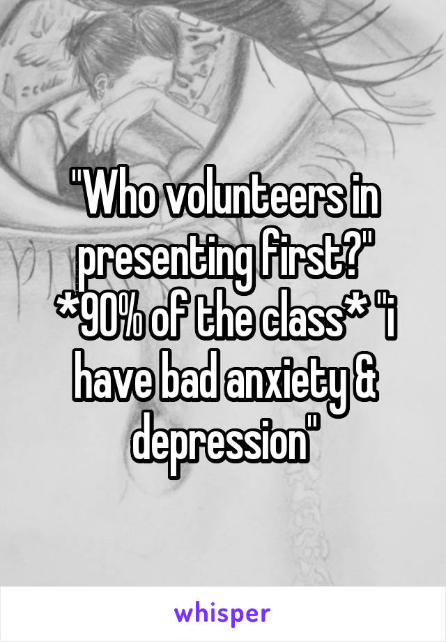 """""""Who volunteers in presenting first?"""" *90% of the class* """"i have bad anxiety & depression"""""""