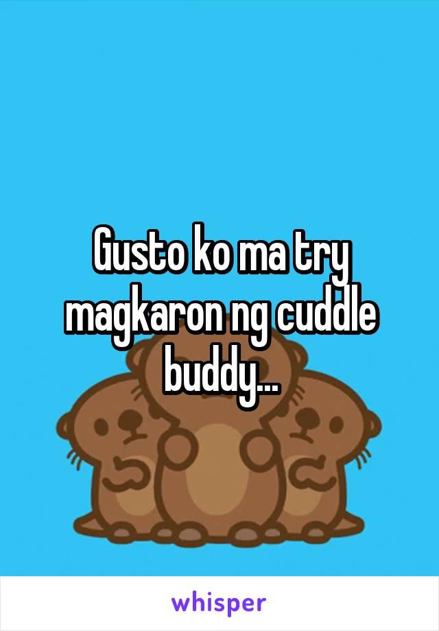 Gusto ko ma try magkaron ng cuddle buddy...