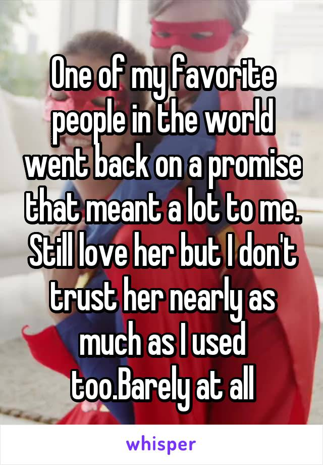 One of my favorite people in the world went back on a promise that meant a lot to me. Still love her but I don't trust her nearly as much as I used too.Barely at all