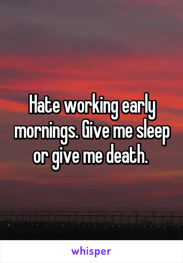 Hate working early mornings. Give me sleep or give me death.