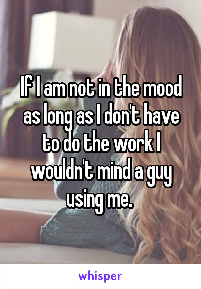 If I am not in the mood as long as I don't have to do the work I wouldn't mind a guy using me.