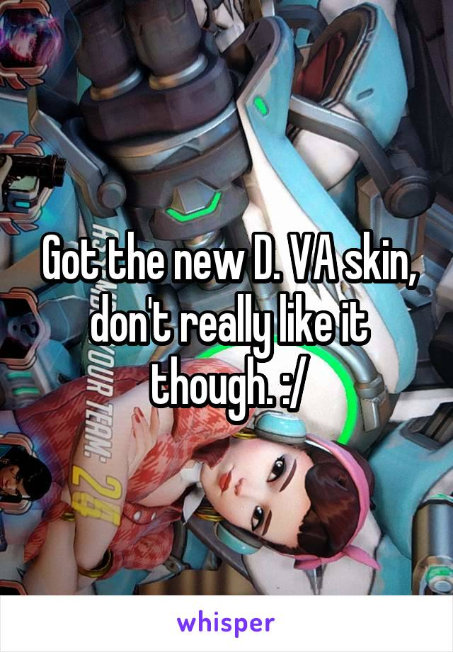Got the new D. VA skin, don't really like it though. :/