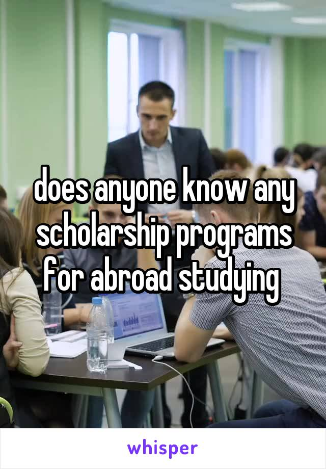 does anyone know any scholarship programs for abroad studying