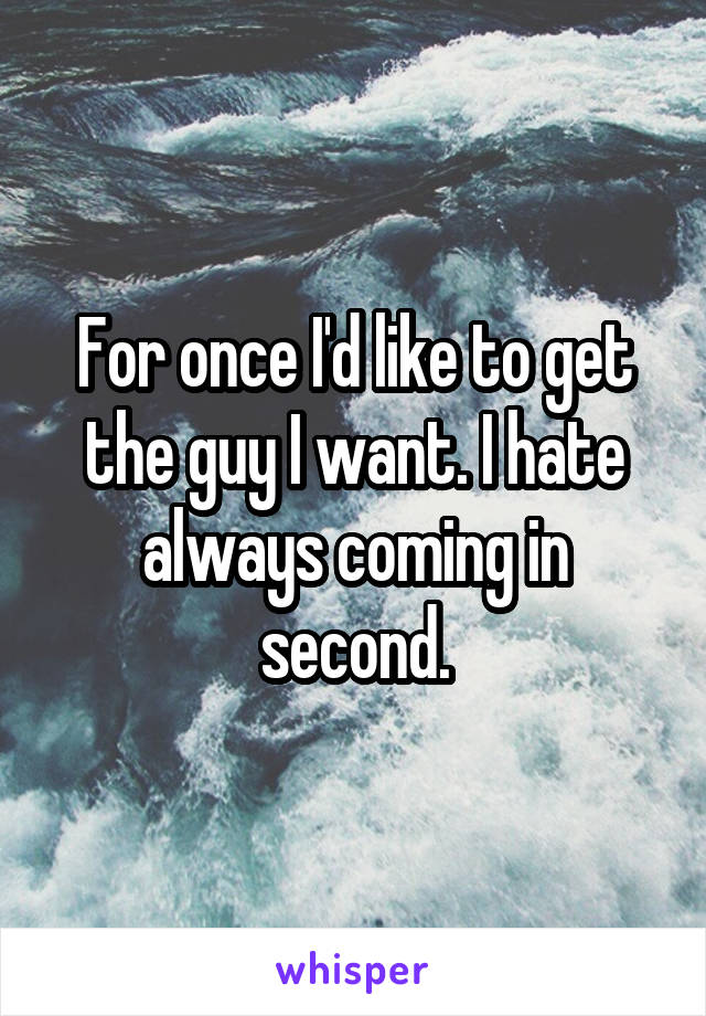 For once I'd like to get the guy I want. I hate always coming in second.