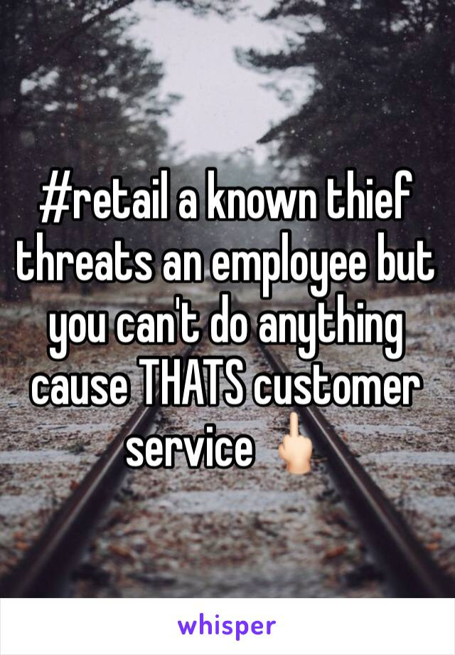 #retail a known thief threats an employee but you can't do anything cause THATS customer service 🖕🏻