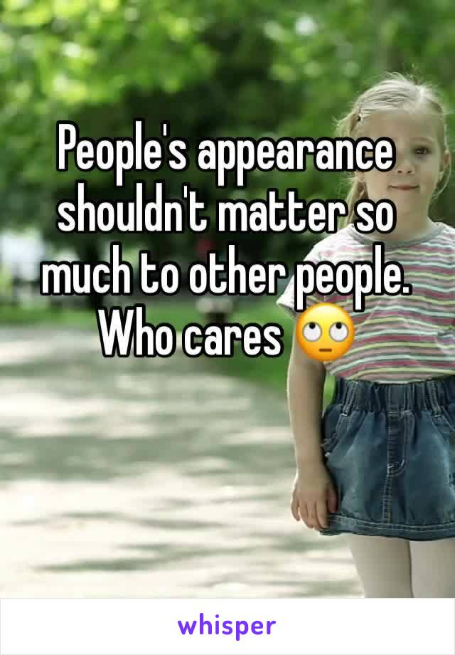 People's appearance shouldn't matter so much to other people. Who cares 🙄