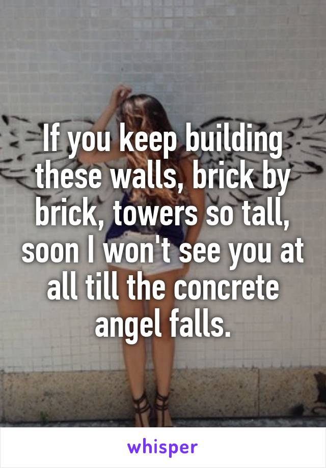 If you keep building these walls, brick by brick, towers so tall, soon I won't see you at all till the concrete angel falls.