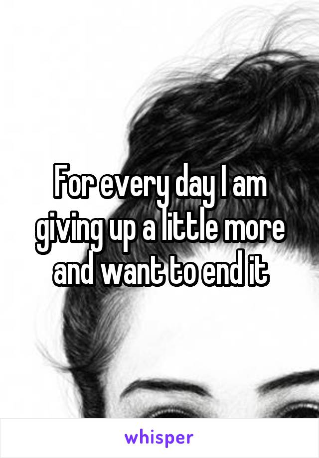 For every day I am giving up a little more and want to end it